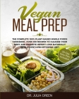Vegan Meal Prep: The Complete 100% Plant-Based Whole Foods Cookbook. Over 100 Recipes to Cleanse Your Body and Promote Weight Loss Natu Cover Image