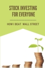 Stock Investing For Everyone: How I Beat Wall Street: Invest In Us Stock Market Cover Image