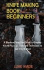 Knife Making Book for Beginners: A Bladesmithing User Guide to Forging Knives Plus Tips, Tools and Techniques to Get You Started Cover Image