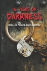 16 Years Of Darkness: How Life Pieced Back Together: Understand Your Rights When Falsely Accused Cover Image