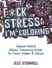 F*ck Stress, I'm Coloring: Swear Word Adult Coloring Book To Calm Down & Relax Cover Image