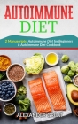 Autoimmune Diet for Beginners: The Complete Step-By-Step Guide to Cooking Healthy Dishes and Losing Weight Quickly With the Autoimmune Diet Cover Image