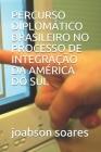Percurso Diplomático Brasileiro No Processo de Integração Da América Do Sul Cover Image
