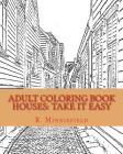 Adult Coloring Book HOUSES: Take it EASY with Houses of architecture!: Houses and Buildings in Urban Cities and Towns, Calm Country Scenes and Lan Cover Image