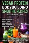 VEGAN PROTEIN BODYBUILDING SMOOTHIE RECiPES SECOND EDITION: CONTAINS 50 VEGAN RECIPES To BUILD LEAN MUSCLE AND COMPLEMENT YOUR BODYBUILDING WORKOUT Cover Image