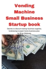 Vending Machine Small Business Startup book: Secrets to discount startup business supplies, fundraising & expert home business plan Cover Image