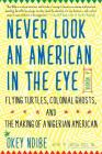 Never Look an American in the Eye: A Memoir of Flying Turtles, Colonial Ghosts, and the Making of a Nigerian American Cover Image