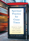 Spiritual Practice for Crazy Times: Powerful Tools to Cultivate Calm, Clarity, and Courage Cover Image