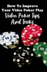 How To Improve Your Video Poker Play: Video Poker Tips And Tricks: Ultimate Video Poker Strategy Guide Cover Image