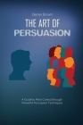 The Art of Persuasion: A Guide to Mind Control through Powerful Persuasion Techniques Cover Image