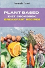 Plant Based Diet Cookbook Breakfast Recipes: Quick, Easy and Delicious Recipes for a lifelong Health Cover Image