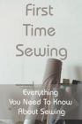 First Time Sewing: Everything You Need To Know About Sewing: How To Sew Clothes Cover Image