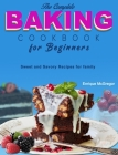 The Complete Baking Cookbook for Beginners: Sweet and Savory Recipes for family Cover Image