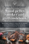 Wood Pellet Smoker and Grill Cookbook: The Complete Cookbook for Grilling With Your Barbecue. Lots of Tasty and Delicious Recipes Teaching You Techniq Cover Image