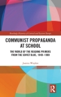 Communist Propaganda at School: The World of the Reading Primers from the Soviet Bloc, 1949-1989 (Routledge Histories of Central and Eastern Europe) Cover Image
