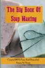 The Big Book Of Soap Making: Create 100% Pure And Beautiful Soaps At Home: Soap Making For Beginners Cover Image