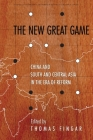 The New Great Game: China and South and Central Asia in the Era of Reform (Studies of the Walter H. Shorenstein Asia-Pacific Research C) Cover Image