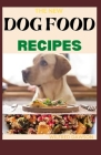 The New Dog Food Recipes: 65+ Fresh And Healthy Dishes to Feed Your Pet Safely Cover Image