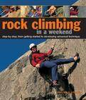 Rock Climbing in a Weekend: Step-By-Step: From Getting Started to Developing Advanced Technique Cover Image