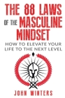 The 88 Laws Of The Masculine Mindset: How To Elevate Your Life To The Next Level Cover Image