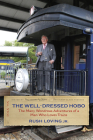 The Well-Dressed Hobo: The Many Wondrous Adventures of a Man Who Loves Trains (Railroads Past and Present) Cover Image