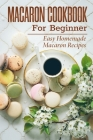 Macaron Cookbook For Beginner: Easy Homemade Macaron Recipes: French Home Cooking Cover Image