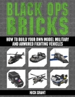 Black Ops Bricks: How to Build Your Own Model Military and Armored Fighting Vehicles Cover Image