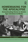 Homemaking for the Apocalypse: Domesticating Horror in Atomic Age Literature & Media (Routledge Interdisciplinary Perspectives on Literature) Cover Image