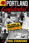 Portland Confidential: Sex, Crime, and Corruption in the Rose City Cover Image