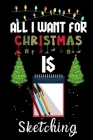 All I Want For Christmas Is Sketching: Sketching lovers Appreciation gifts for Xmas, Funny Sketching Christmas Notebook / Thanksgiving & Christmas Gif Cover Image