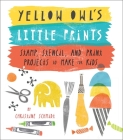 Yellow Owl's Little Prints: Stamp, Stencil, and Print Projects to Make for Kids Cover Image