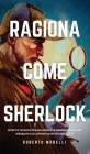 Ragiona Come Sherlock: Strategie e tecniche per migliorare la memoria, risolvere i problemi e sviluppare un istinto brillante Cover Image