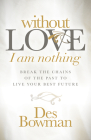 Without Love I Am Nothing: Break the Chains of the Past to Live Your Best Future Cover Image