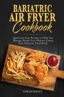 Bariatric Air Fryer Cookbook: Quick and Easy Recipes to Help You Manage Weight Loss Without Losing Your Favourite Fried Meals Cover Image
