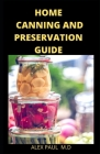 Home Canning and Preservation Guide: Complete Guide to Home Canning and Preserving Plus recipes Cover Image