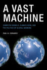 A Vast Machine: Computer Models, Climate Data, and the Politics of Global Warming Cover Image