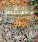Soft Succulents: Aeoniums, Echeverias, Crassulas, Sedums, Kalanchoes, and Related Plants Cover Image