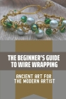 The Beginner's Guide To Wire Wrapping: Ancient Art For The Modern Artist: Wire Wrapping Basics For Beginners Cover Image