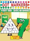 Dot Markers Activity Book - Shapes and Numbers: Learn Shapes and Numbers by Do a Dot Coloring Book Art Paint Daubers for Toddlers, Preschool, Boys and Cover Image