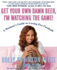Get Your Own Damn Beer, I'm Watching the Game!: A Woman's Guide to Loving Pro Football Cover Image