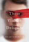 These Violent Delights: A Novel Cover Image