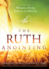 The Ruth Anointing: Becoming a Woman of Faith, Virtue, and Destiny Cover Image