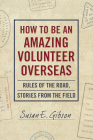 How to Be an Amazing Volunteer Overseas:  Rules of the Road, Stories from the Field Cover Image