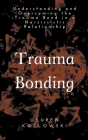 Trauma Bonding: Understanding and Overcoming the Traumatic Bond in a Narcissistic Relationship Cover Image