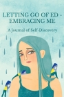 Letting Go of ED - Embracing Me: A Journal of Self-Discovery Cover Image