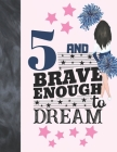 5 And Brave Enough To Dream: Cheerleading Gift For Girls Age 5 Years Old - Cheerleader Art Sketchbook Sketchpad Activity Book For Kids To Draw And Cover Image