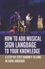How To Add Musical Sign Language To Your Knowledge: A Step By Step Journey To Sing In Sign Language: Musical Singing Lessons Cover Image