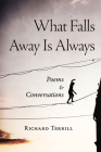 What Falls Away Is Always: Poems and Conversations Cover Image