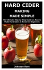 Hard Cider Making Made Simple: The Ultimate Step by Step Guide on How to Make Hard Cider at Home for Beginners Cover Image