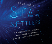Star Settlers: The Billionaires, Geniuses, and Crazed Visionaries Out to Conquer the Universe Cover Image
